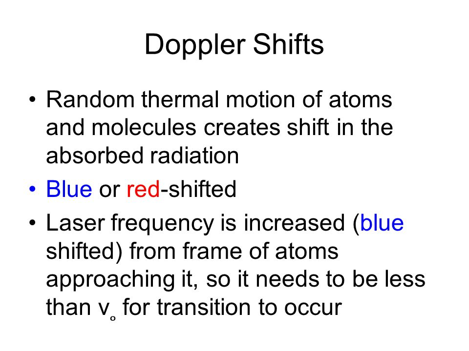Doppler Shifts Random thermal motion of atoms and molecules creates shift in the absorbed radiation Blue or red-shifted Laser frequency is increased (