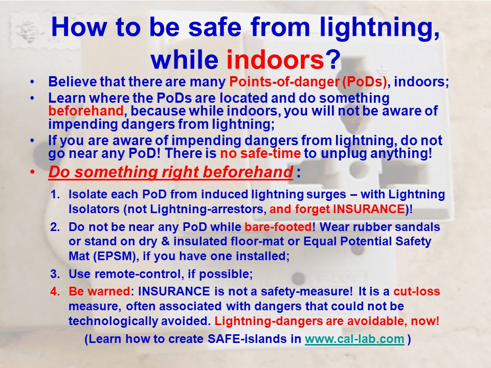How to be safe from lightning, while indoors? Believe that there are many Points-of-danger (PoDs), indoors; Learn where the PoDs are located and do so