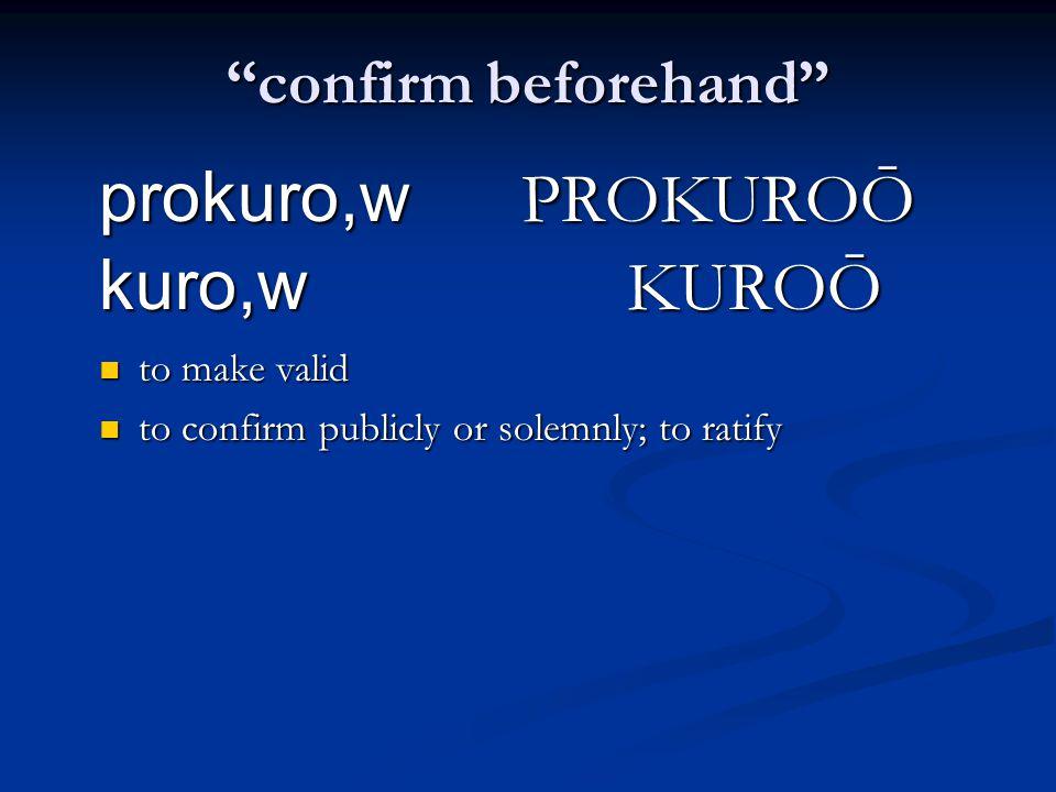 confirm beforehand prokuro,w PROKUROŌ kuro,w KUROŌ to make valid to make valid to confirm publicly or solemnly; to ratify to confirm publicly or solemnly; to ratify