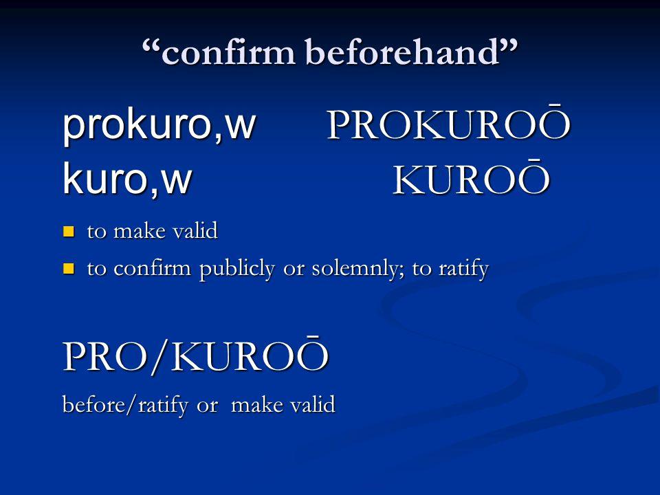confirm beforehand prokuro,w PROKUROŌ kuro,w KUROŌ to make valid to make valid to confirm publicly or solemnly; to ratify to confirm publicly or solemnly; to ratifyPRO/KUROŌ before/ratify or make valid