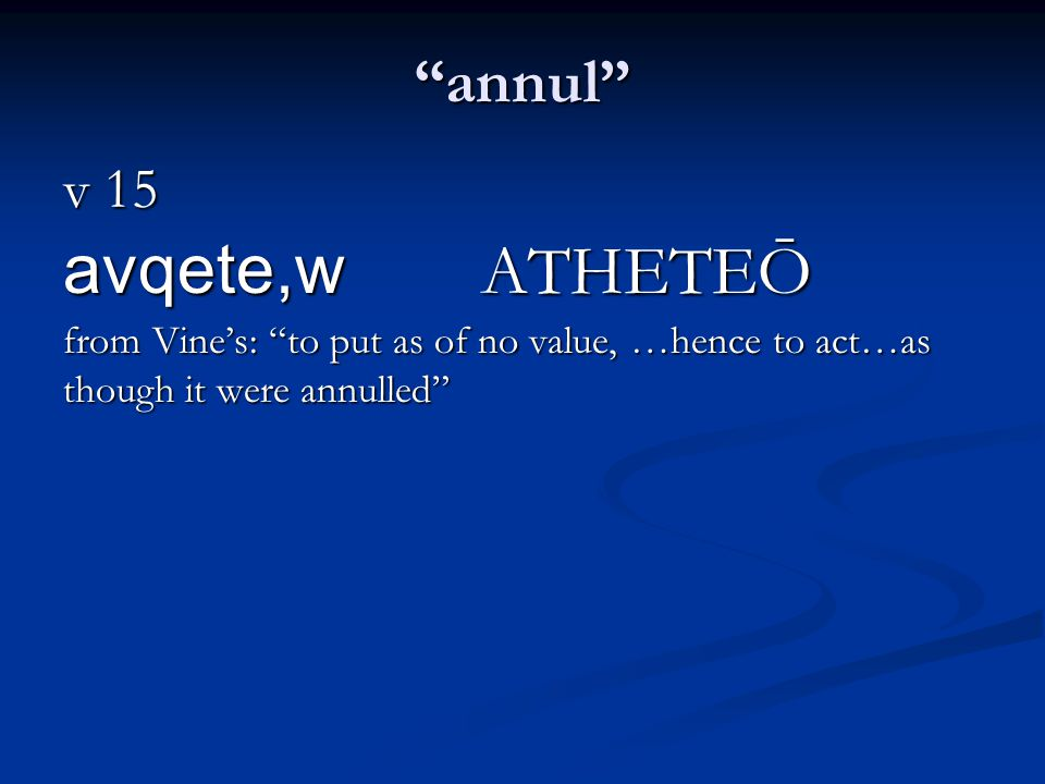 annul v 15 avqete,w ATHETEŌ from Vine's: to put as of no value, …hence to act…as though it were annulled