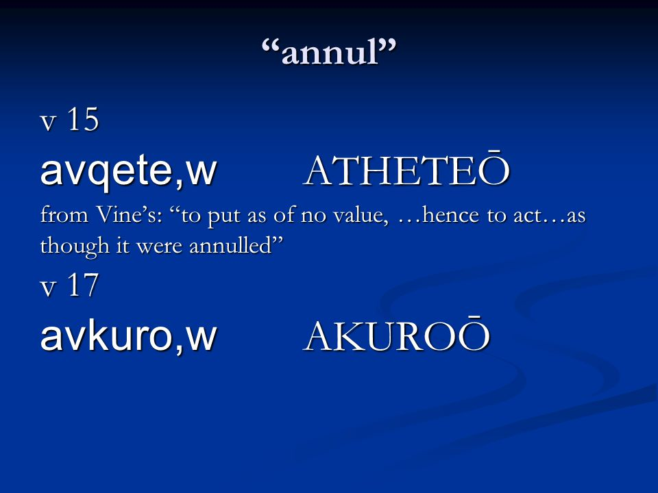 annul v 15 avqete,w ATHETEŌ from Vine's: to put as of no value, …hence to act…as though it were annulled v 17 avkuro,w AKUROŌ