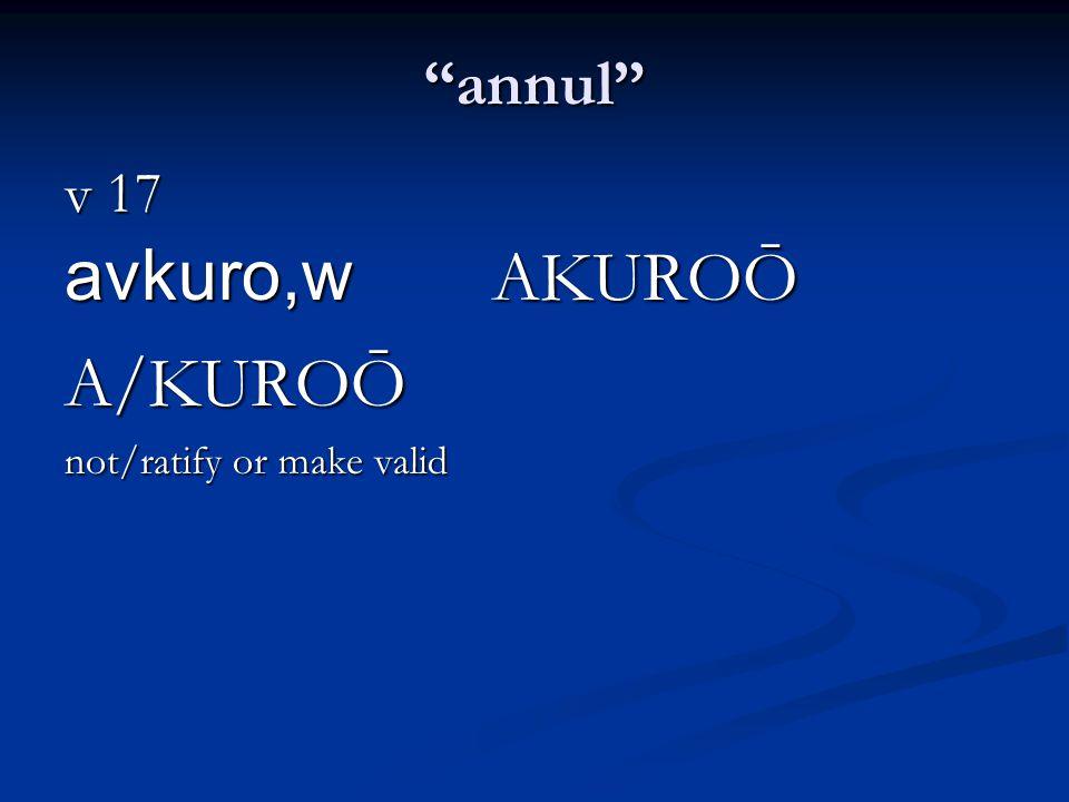annul v 17 avkuro,w AKUROŌ A/KUROŌ not/ratify or make valid