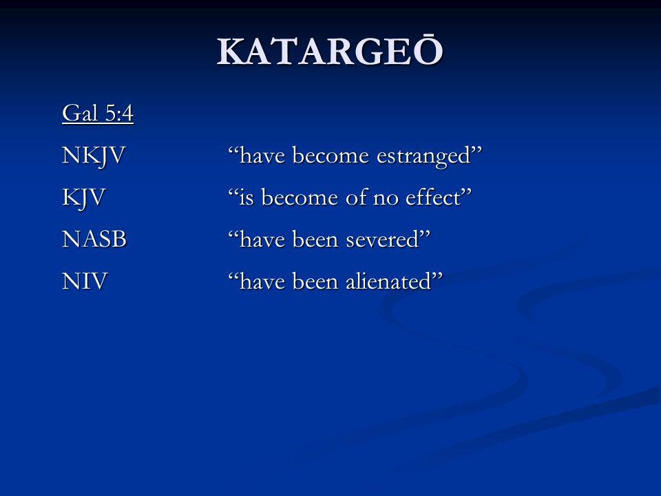 KATARGEŌ Gal 5:4 NKJV have become estranged KJV is become of no effect NASB have been severed NIV have been alienated