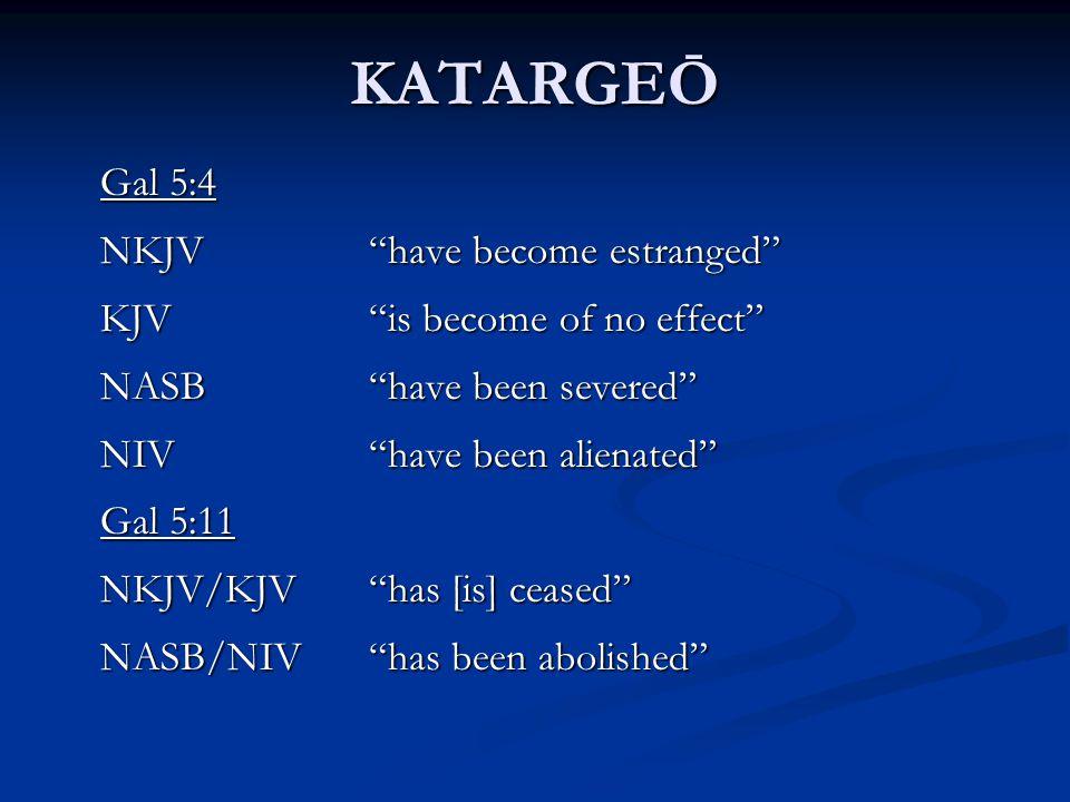 KATARGEŌ Gal 5:4 NKJV have become estranged KJV is become of no effect NASB have been severed NIV have been alienated Gal 5:11 NKJV/KJV has [is] ceased NASB/NIV has been abolished