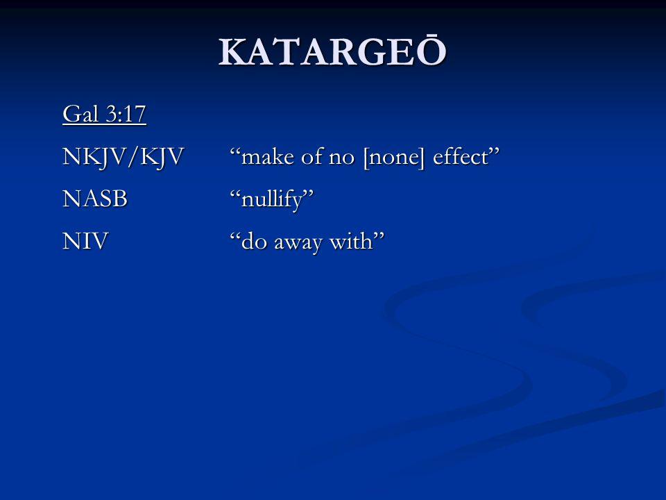 KATARGEŌ Gal 3:17 NKJV/KJV make of no [none] effect NASB nullify NIV do away with