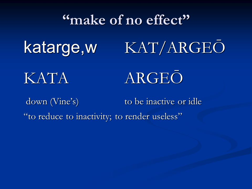 make of no effect katarge,w KAT/ARGEŌ KATAARGEŌ down (Vine's)to be inactive or idle down (Vine's)to be inactive or idle to reduce to inactivity; to render useless
