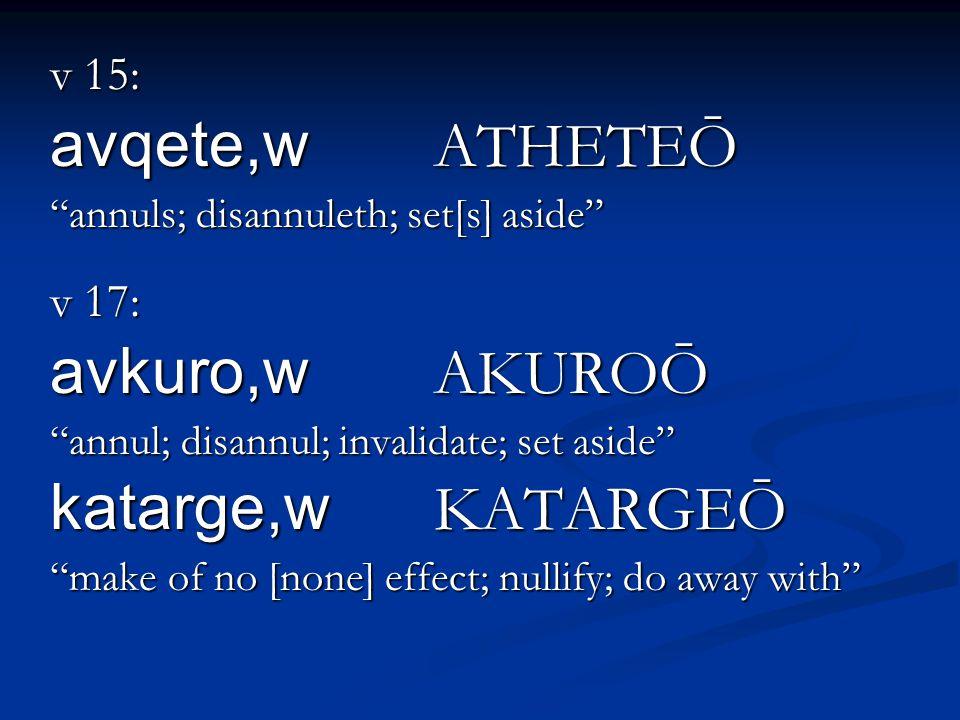 v 15: avqete,w ATHETEŌ annuls; disannuleth; set[s] aside v 17: avkuro,w AKUROŌ annul; disannul; invalidate; set aside katarge,w KATARGEŌ make of no [none] effect; nullify; do away with