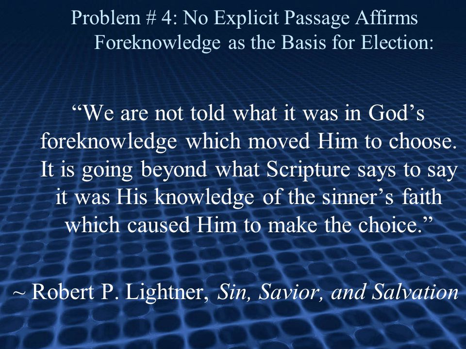 Problem # 4: No Explicit Passage Affirms Foreknowledge as the Basis for Election: We are not told what it was in God's foreknowledge which moved Him to choose.