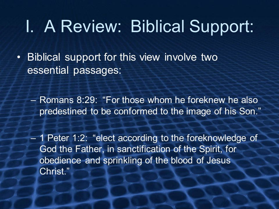 "I. A Review: Biblical Support: Biblical support for this view involve two essential passages: –Romans 8:29: ""For those whom he foreknew he also predes"