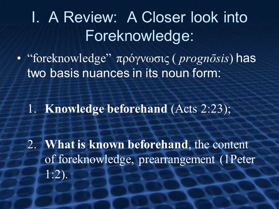 "I. A Review: A Closer look into Foreknowledge: ""foreknowledge"" πρόγνωσις ( prognōsis) has two basis nuances in its noun form: 1.Knowledge beforehand ("