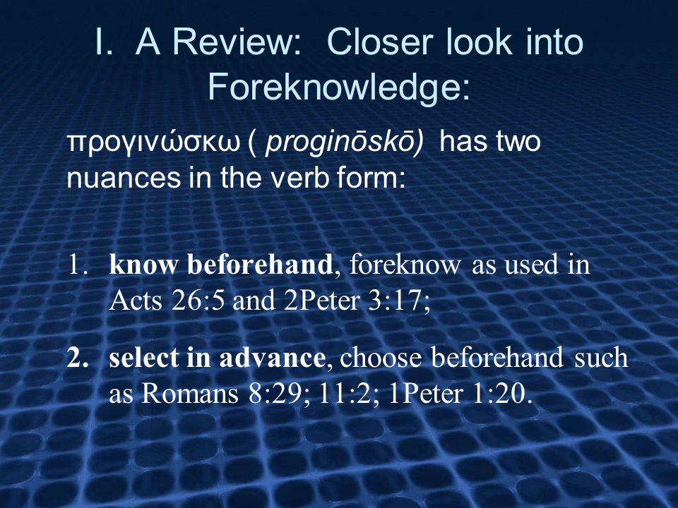 I. A Review: Closer look into Foreknowledge: προγινώσκω ( proginōskō) has two nuances in the verb form: 1.know beforehand, foreknow as used in Acts 26