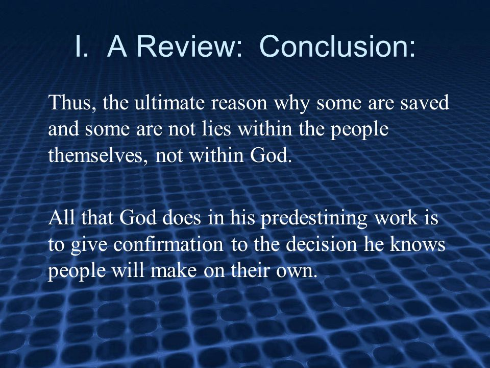 I. A Review: Conclusion: Thus, the ultimate reason why some are saved and some are not lies within the people themselves, not within God. All that God
