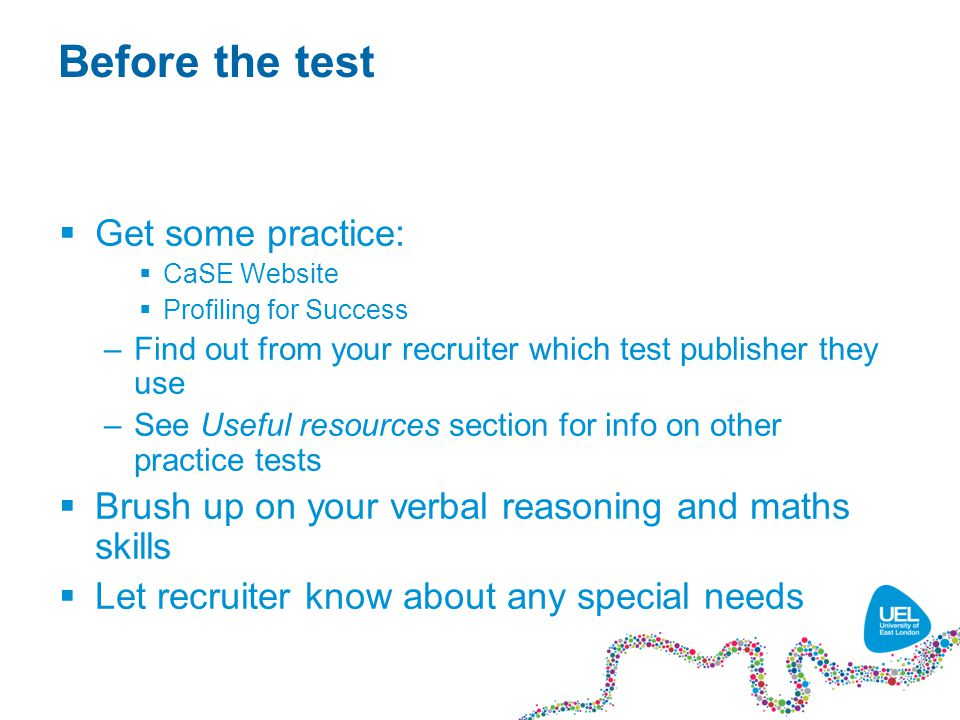 Before the test  Get some practice:  CaSE Website  Profiling for Success –Find out from your recruiter which test publisher they use –See Useful resources section for info on other practice tests  Brush up on your verbal reasoning and maths skills  Let recruiter know about any special needs