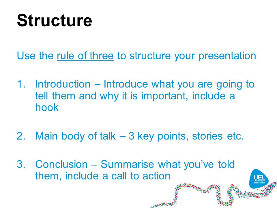 Structure Use the rule of three to structure your presentation 1.Introduction – Introduce what you are going to tell them and why it is important, include a hook 2.Main body of talk – 3 key points, stories etc.