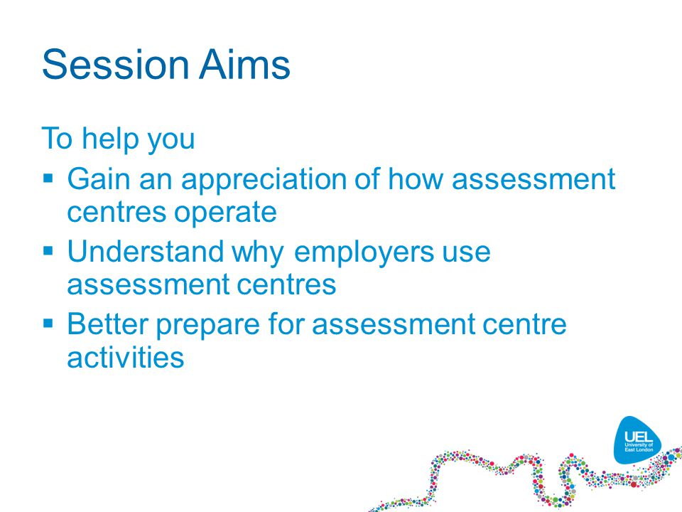Session Aims To help you  Gain an appreciation of how assessment centres operate  Understand why employers use assessment centres  Better prepare for assessment centre activities