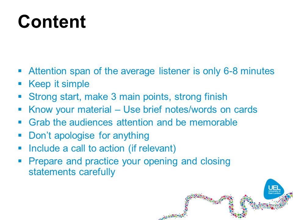 Content  Attention span of the average listener is only 6-8 minutes  Keep it simple  Strong start, make 3 main points, strong finish  Know your material – Use brief notes/words on cards  Grab the audiences attention and be memorable  Don't apologise for anything  Include a call to action (if relevant)  Prepare and practice your opening and closing statements carefully
