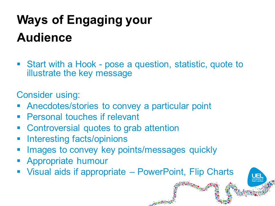 Ways of Engaging your Audience  Start with a Hook - pose a question, statistic, quote to illustrate the key message Consider using:  Anecdotes/stories to convey a particular point  Personal touches if relevant  Controversial quotes to grab attention  Interesting facts/opinions  Images to convey key points/messages quickly  Appropriate humour  Visual aids if appropriate – PowerPoint, Flip Charts