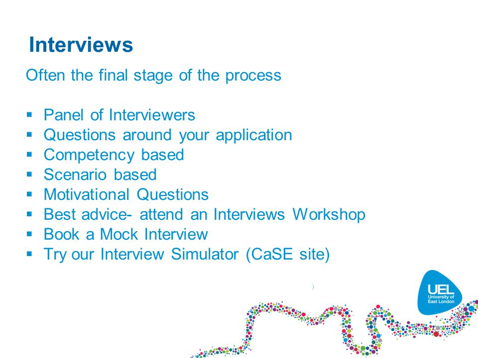 Interviews Often the final stage of the process  Panel of Interviewers  Questions around your application  Competency based  Scenario based  Motivational Questions  Best advice- attend an Interviews Workshop  Book a Mock Interview  Try our Interview Simulator (CaSE site) )