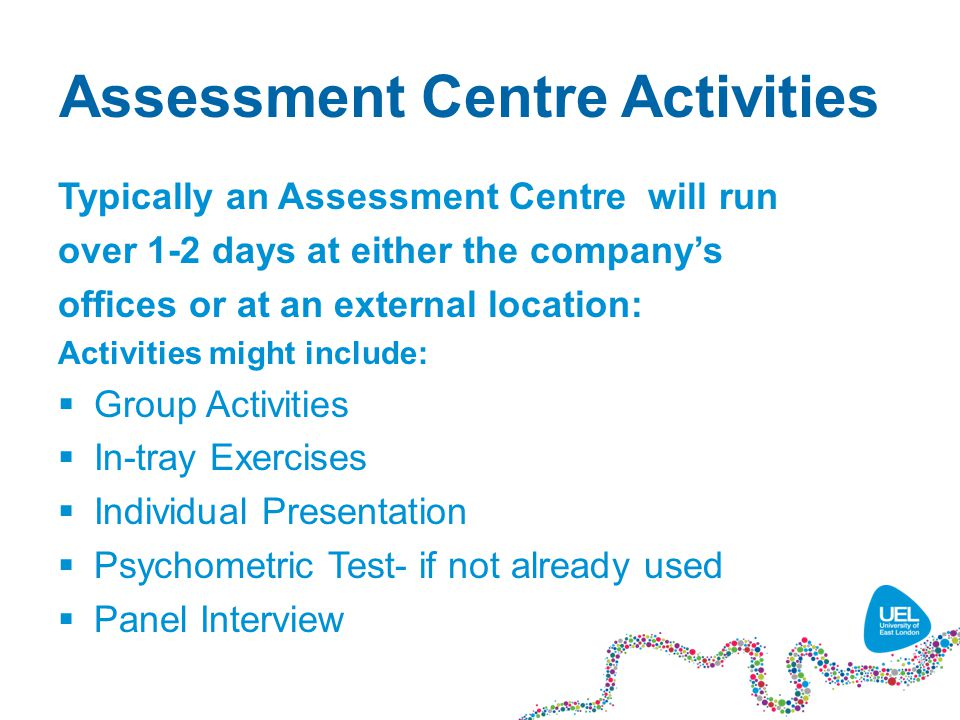 Assessment Centre Activities Typically an Assessment Centre will run over 1-2 days at either the company's offices or at an external location: Activities might include:  Group Activities  In-tray Exercises  Individual Presentation  Psychometric Test- if not already used  Panel Interview