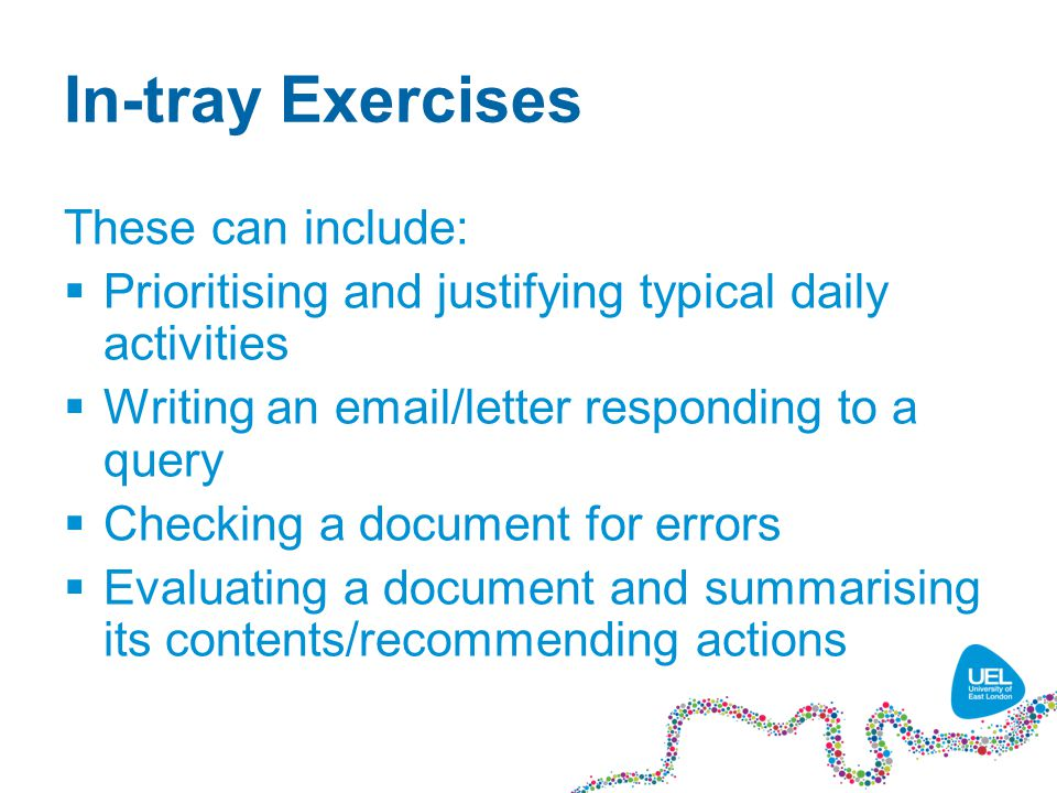 In-tray Exercises These can include:  Prioritising and justifying typical daily activities  Writing an email/letter responding to a query  Checking a document for errors  Evaluating a document and summarising its contents/recommending actions