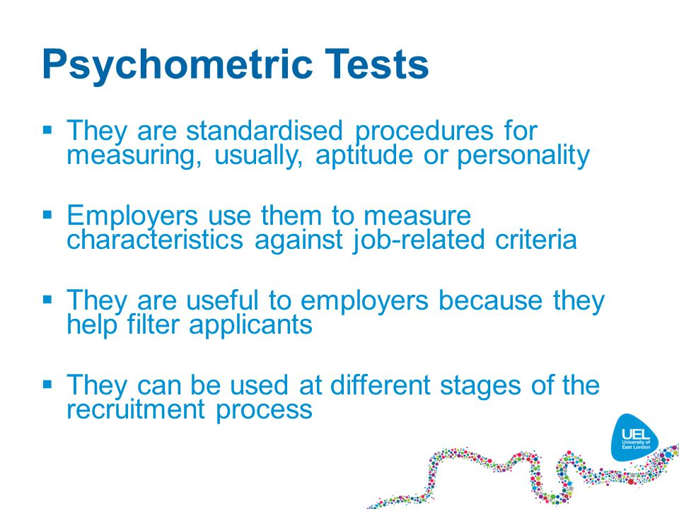 Psychometric Tests  They are standardised procedures for measuring, usually, aptitude or personality  Employers use them to measure characteristics against job-related criteria  They are useful to employers because they help filter applicants  They can be used at different stages of the recruitment process