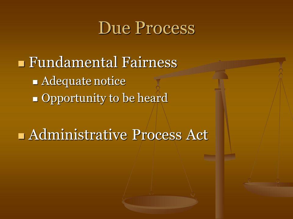 Due Process Fundamental Fairness Fundamental Fairness Adequate notice Adequate notice Opportunity to be heard Opportunity to be heard Administrative Process Act Administrative Process Act