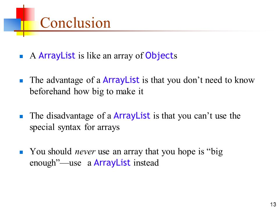 13 Conclusion A ArrayList is like an array of Object s The advantage of a ArrayList is that you don't need to know beforehand how big to make it The disadvantage of a ArrayList is that you can't use the special syntax for arrays You should never use an array that you hope is big enough —use a ArrayList instead