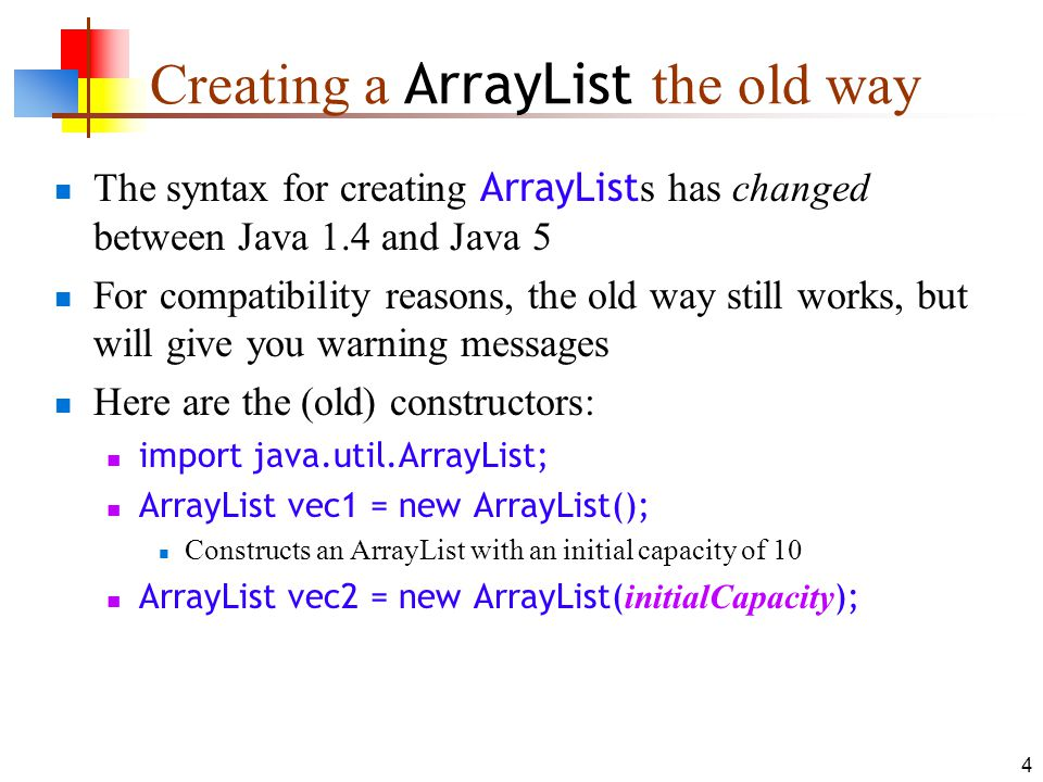 4 Creating a ArrayList the old way The syntax for creating ArrayList s has changed between Java 1.4 and Java 5 For compatibility reasons, the old way still works, but will give you warning messages Here are the (old) constructors: import java.util.ArrayList; ArrayList vec1 = new ArrayList(); Constructs an ArrayList with an initial capacity of 10 ArrayList vec2 = new ArrayList( initialCapacity );