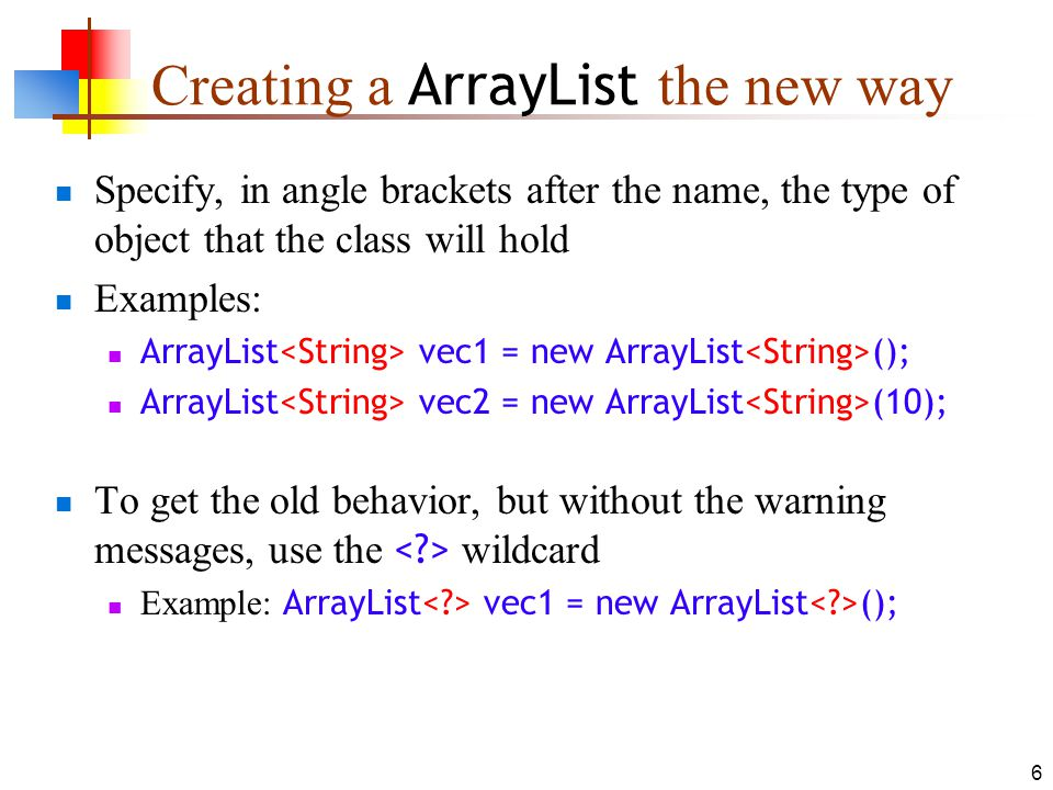 6 Creating a ArrayList the new way Specify, in angle brackets after the name, the type of object that the class will hold Examples: ArrayList vec1 = new ArrayList (); ArrayList vec2 = new ArrayList (10); To get the old behavior, but without the warning messages, use the wildcard Example: ArrayList vec1 = new ArrayList ();