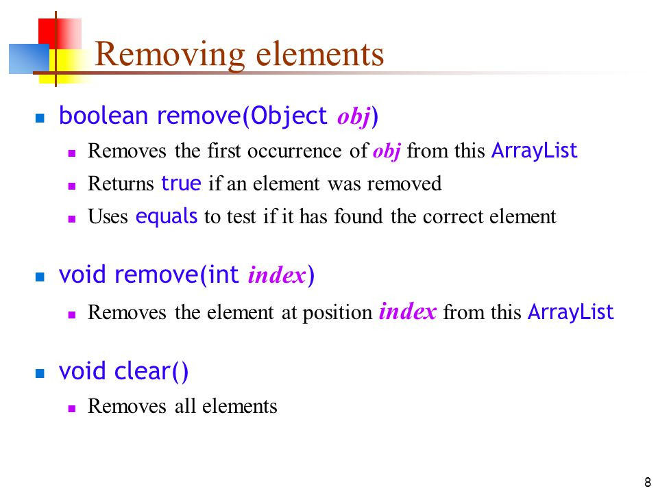 8 Removing elements boolean remove(Object obj ) Removes the first occurrence of obj from this ArrayList Returns true if an element was removed Uses equals to test if it has found the correct element void remove(int index ) Removes the element at position index from this ArrayList void clear() Removes all elements