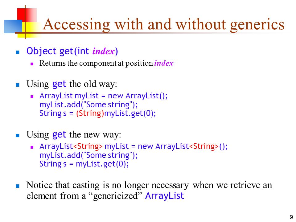 9 Accessing with and without generics Object get(int index ) Returns the component at position index Using get the old way: ArrayList myList = new ArrayList(); myList.add( Some string ); String s = (String)myList.get(0); Using get the new way: ArrayList myList = new ArrayList (); myList.add( Some string ); String s = myList.get(0); Notice that casting is no longer necessary when we retrieve an element from a genericized ArrayList