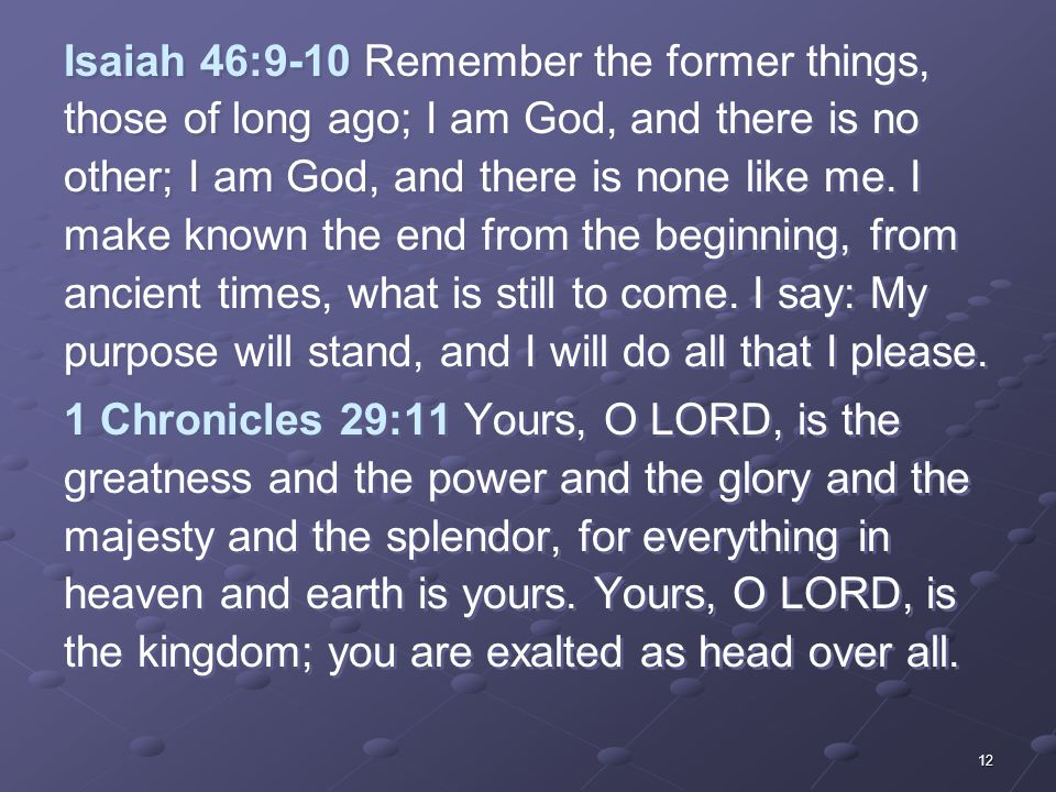 12 Isaiah 46:9-10 Remember the former things, those of long ago; I am God, and there is no other; I am God, and there is none like me.