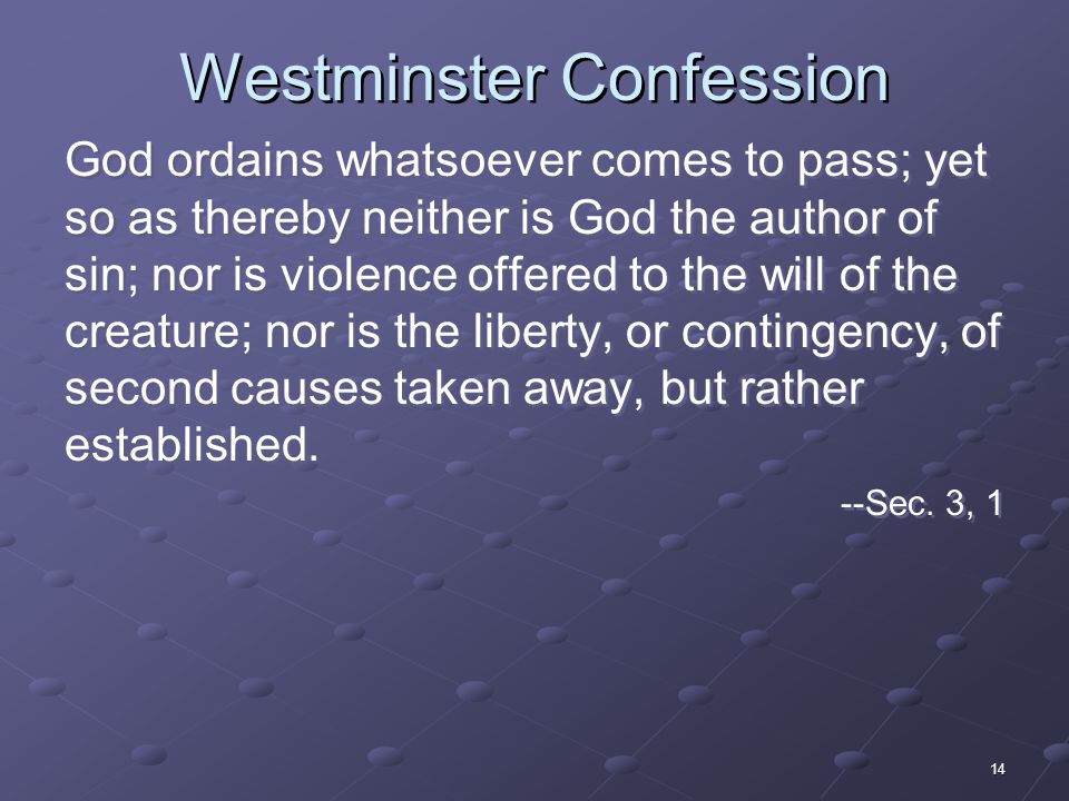 14 Westminster Confession God ordains whatsoever comes to pass; yet so as thereby neither is God the author of sin; nor is violence offered to the will of the creature; nor is the liberty, or contingency, of second causes taken away, but rather established.