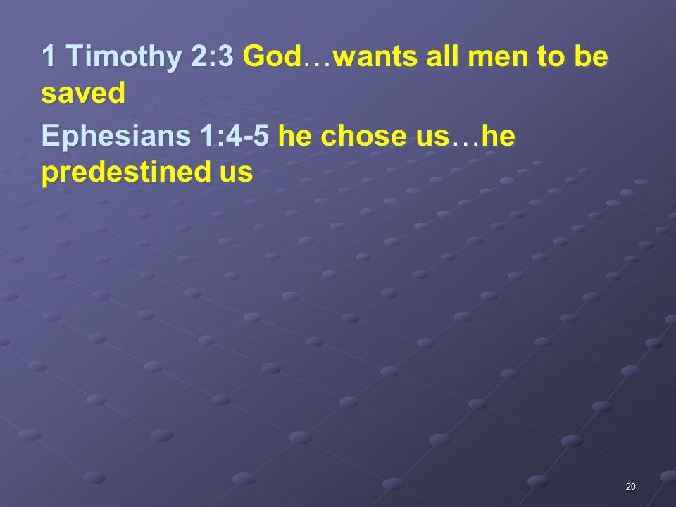 20 1 Timothy 2:3 God…wants all men to be saved Ephesians 1:4-5 he chose us…he predestined us 1 Timothy 2:3 God…wants all men to be saved Ephesians 1:4-5 he chose us…he predestined us