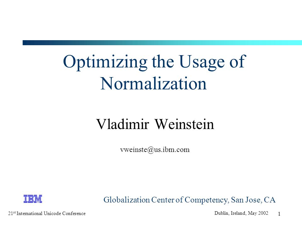 21 st International Unicode Conference Dublin, Ireland, May 2002 1 Optimizing the Usage of Normalization Vladimir Weinstein vweinste@us.ibm.com Globalization Center of Competency, San Jose, CA