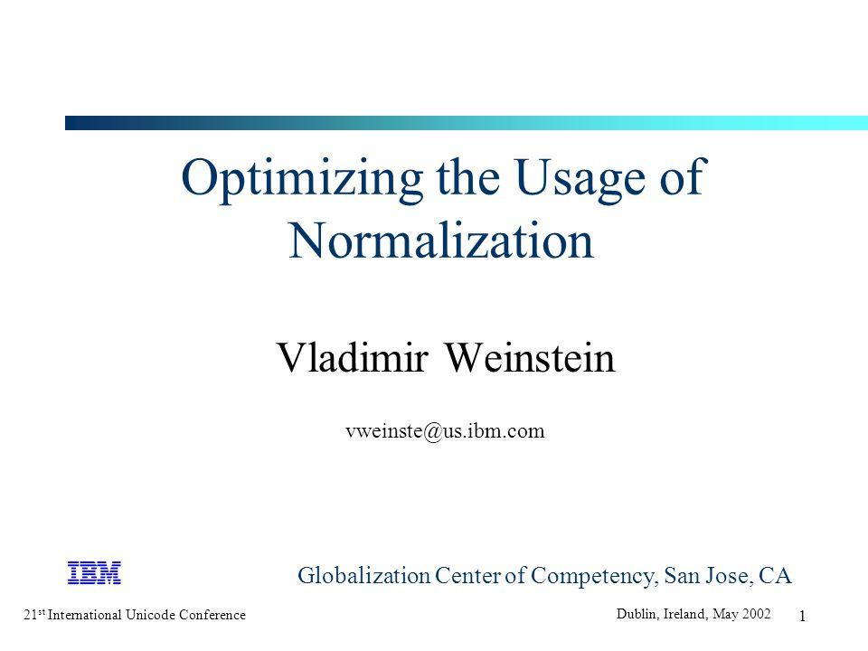 21 st International Unicode Conference Dublin, Ireland, May 2002 1 Optimizing the Usage of Normalization Vladimir Weinstein vweinste@us.ibm.com Globalization Center of Competency, San Jose, CA