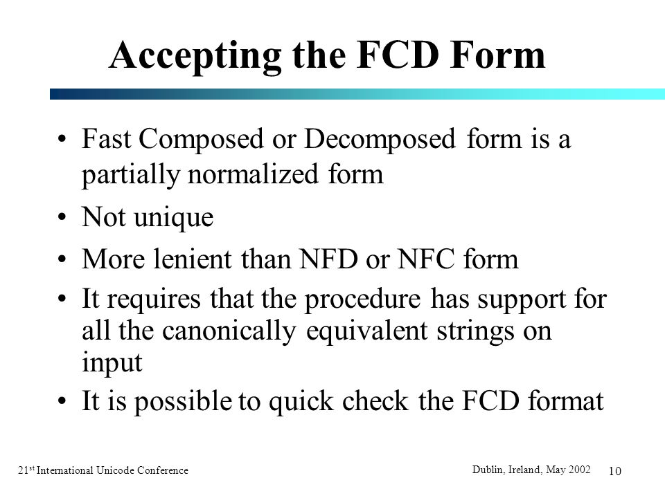 21 st International Unicode Conference Dublin, Ireland, May 2002 10 Accepting the FCD Form Fast Composed or Decomposed form is a partially normalized form Not unique More lenient than NFD or NFC form It requires that the procedure has support for all the canonically equivalent strings on input It is possible to quick check the FCD format