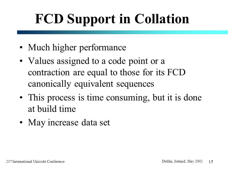 21 st International Unicode Conference Dublin, Ireland, May 2002 15 FCD Support in Collation Much higher performance Values assigned to a code point or a contraction are equal to those for its FCD canonically equivalent sequences This process is time consuming, but it is done at build time May increase data set