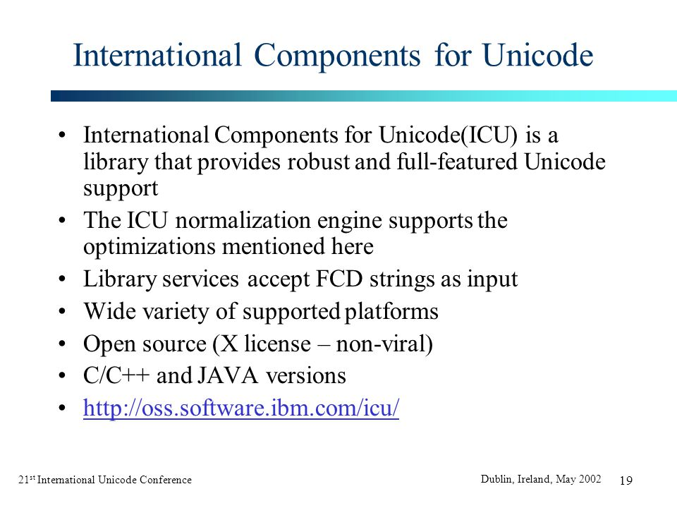 21 st International Unicode Conference Dublin, Ireland, May 2002 19 International Components for Unicode International Components for Unicode(ICU) is a library that provides robust and full-featured Unicode support The ICU normalization engine supports the optimizations mentioned here Library services accept FCD strings as input Wide variety of supported platforms Open source (X license – non-viral) C/C++ and JAVA versions http://oss.software.ibm.com/icu/