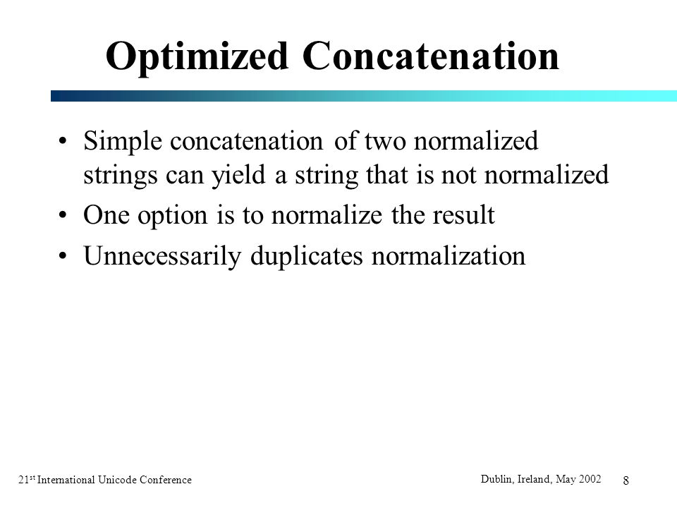 21 st International Unicode Conference Dublin, Ireland, May 2002 8 Optimized Concatenation Simple concatenation of two normalized strings can yield a string that is not normalized One option is to normalize the result Unnecessarily duplicates normalization