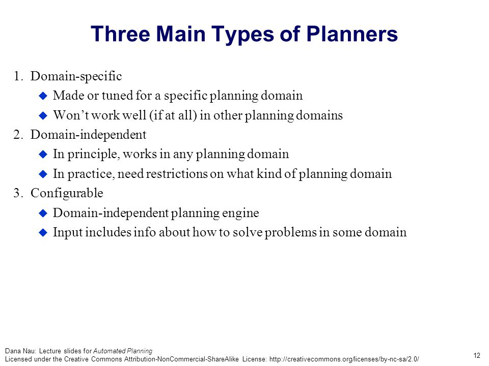 Dana Nau: Lecture slides for Automated Planning Licensed under the Creative Commons Attribution-NonCommercial-ShareAlike License: http://creativecommons.org/licenses/by-nc-sa/2.0/ 12 Three Main Types of Planners 1.
