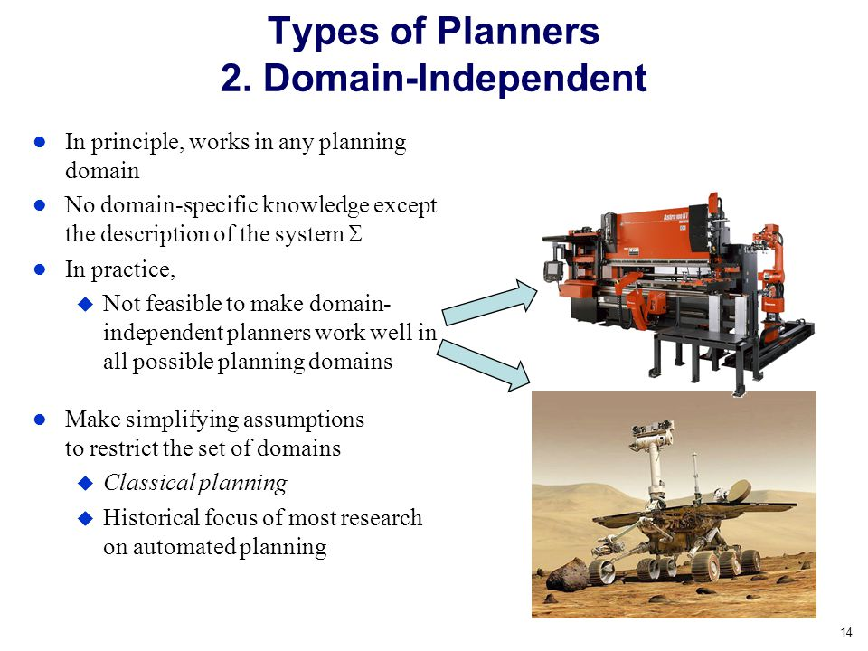 Dana Nau: Lecture slides for Automated Planning Licensed under the Creative Commons Attribution-NonCommercial-ShareAlike License: http://creativecommons.org/licenses/by-nc-sa/2.0/ 14 In principle, works in any planning domain No domain-specific knowledge except the description of the system  In practice,  Not feasible to make domain- independent planners work well in all possible planning domains Make simplifying assumptions to restrict the set of domains  Classical planning  Historical focus of most research on automated planning Types of Planners 2.