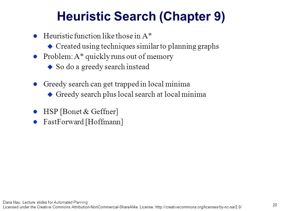 Dana Nau: Lecture slides for Automated Planning Licensed under the Creative Commons Attribution-NonCommercial-ShareAlike License: http://creativecommons.org/licenses/by-nc-sa/2.0/ 20 Heuristic Search (Chapter 9) Heuristic function like those in A*  Created using techniques similar to planning graphs Problem: A* quickly runs out of memory  So do a greedy search instead Greedy search can get trapped in local minima  Greedy search plus local search at local minima HSP [Bonet & Geffner] FastForward [Hoffmann]