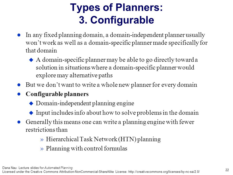 Dana Nau: Lecture slides for Automated Planning Licensed under the Creative Commons Attribution-NonCommercial-ShareAlike License: http://creativecommons.org/licenses/by-nc-sa/2.0/ 22 Types of Planners: 3.