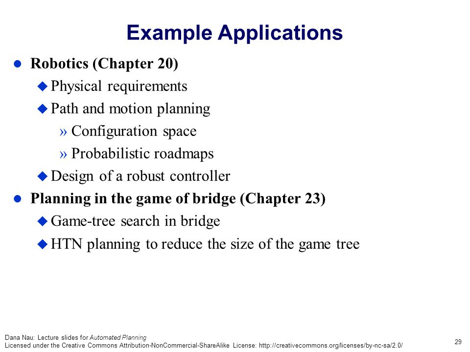Dana Nau: Lecture slides for Automated Planning Licensed under the Creative Commons Attribution-NonCommercial-ShareAlike License: http://creativecommons.org/licenses/by-nc-sa/2.0/ 29 Example Applications Robotics (Chapter 20)  Physical requirements  Path and motion planning »Configuration space »Probabilistic roadmaps  Design of a robust controller Planning in the game of bridge (Chapter 23)  Game-tree search in bridge  HTN planning to reduce the size of the game tree