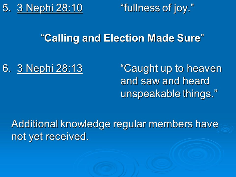 "5. 3 Nephi 28:10""fullness of joy."" ""Calling and Election Made Sure"" 6. 3 Nephi 28:13""Caught up to heaven and saw and heard unspeakable things."" Additi"