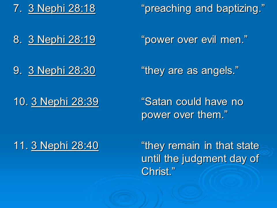 "7. 3 Nephi 28:18""preaching and baptizing."" 8. 3 Nephi 28:19""power over evil men."" 9. 3 Nephi 28:30""they are as angels."" 10. 3 Nephi 28:39""Satan could"