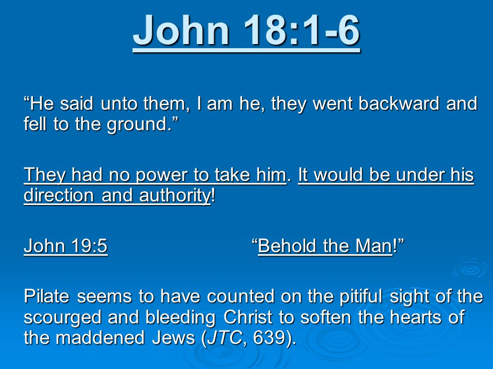 John 18:1-6 He said unto them, I am he, they went backward and fell to the ground. They had no power to take him.