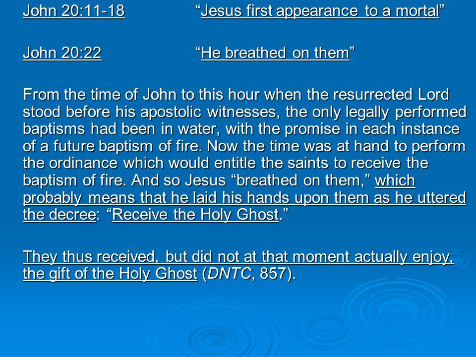 John 20:11-18 Jesus first appearance to a mortal John 20:22 He breathed on them From the time of John to this hour when the resurrected Lord stood before his apostolic witnesses, the only legally performed baptisms had been in water, with the promise in each instance of a future baptism of fire.